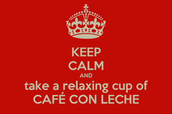 Poster: KEEP CALM AND take a relaxing cup of CAFÉ CON LECHE