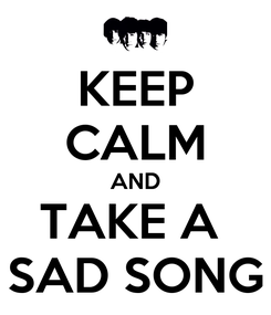 Poster: KEEP CALM AND TAKE A  SAD SONG