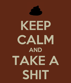 Poster: KEEP CALM AND TAKE A SHIT