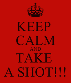 Poster: KEEP  CALM AND TAKE  A SHOT!!!