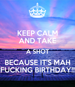 Poster: KEEP CALM AND TAKE A SHOT BECAUSE IT'S MAH FUCKING BIRTHDAY!!