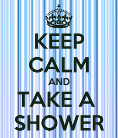 Poster: KEEP CALM AND TAKE A  SHOWER