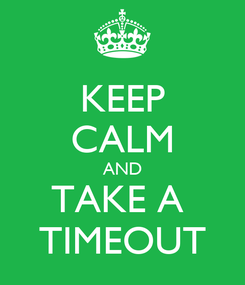 Poster: KEEP CALM AND TAKE A  TIMEOUT