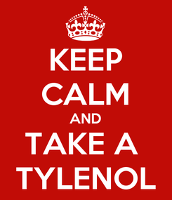 Poster: KEEP CALM AND TAKE A  TYLENOL