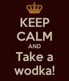 Poster: KEEP CALM AND Take a wodka!