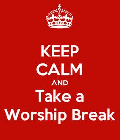 Poster: KEEP CALM AND Take a Worship Break