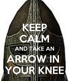 Poster: KEEP CALM AND TAKE AN ARROW IN  YOUR KNEE