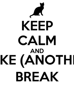 Poster: KEEP CALM AND TAKE (ANOTHER) BREAK