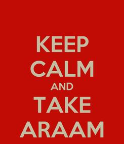 Poster: KEEP CALM AND TAKE ARAAM