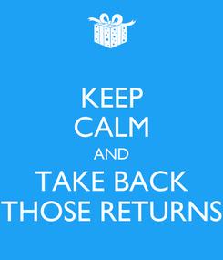 Poster: KEEP CALM AND TAKE BACK THOSE RETURNS