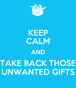 Poster: KEEP CALM AND TAKE BACK THOSE UNWANTED GIFTS