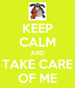 Poster: KEEP CALM AND TAKE CARE OF ME