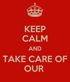 Poster: KEEP CALM AND  TAKE CARE OF  OUR