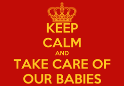 Poster: KEEP CALM AND  TAKE CARE OF  OUR BABIES