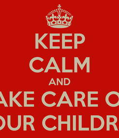 Poster: KEEP CALM AND TAKE CARE OF  YOUR CHILDREN