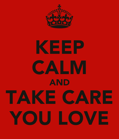 Poster: KEEP CALM AND TAKE CARE YOU LOVE