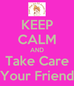 Poster: KEEP CALM AND Take Care Your Friend