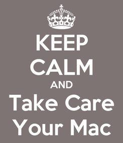 Poster: KEEP CALM AND Take Care Your Mac