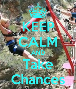 Poster: KEEP CALM AND Take Chances