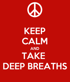 Poster: KEEP CALM AND TAKE  DEEP BREATHS