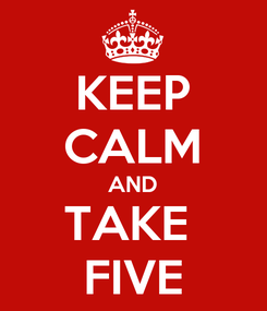 Poster: KEEP CALM AND TAKE  FIVE