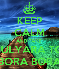 Poster: KEEP CALM AND TAKE  GULYARA TO  BORA BORA