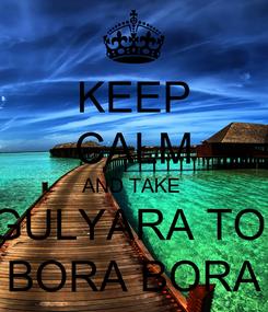 Poster: KEEP CALM AND TAKE  GULYARA TO  BORA BORA