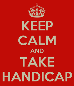 Poster: KEEP CALM AND TAKE HANDICAP