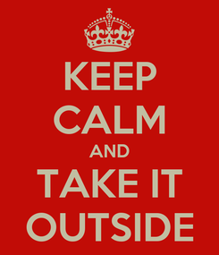 Poster: KEEP CALM AND TAKE IT OUTSIDE
