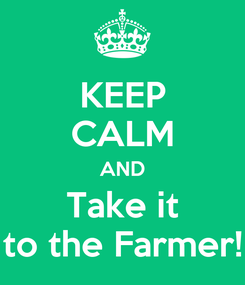 Poster: KEEP CALM AND Take it to the Farmer!