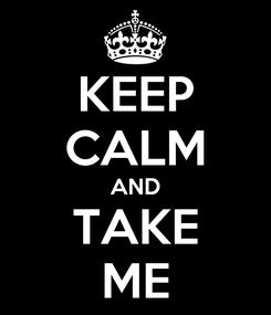 Poster: KEEP CALM AND TAKE ME