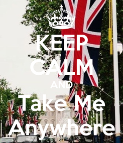 Poster: KEEP CALM AND Take Me Anywhere