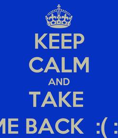 Poster: KEEP CALM AND TAKE  ME BACK  :( :'(