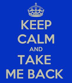 Poster: KEEP CALM AND TAKE  ME BACK