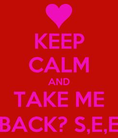 Poster: KEEP CALM AND TAKE ME BACK? S,E,E