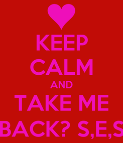 Poster: KEEP CALM AND TAKE ME BACK? S,E,S