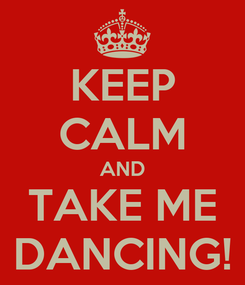 Poster: KEEP CALM AND TAKE ME DANCING!