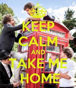 Poster: KEEP CALM AND TAKE ME  HOME