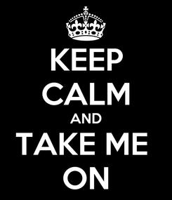 Poster: KEEP CALM AND TAKE ME  ON
