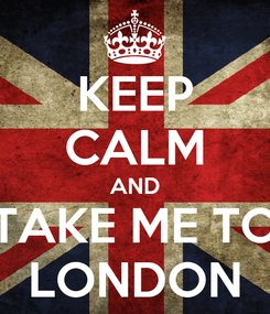 Poster: KEEP CALM AND TAKE ME TO LONDON