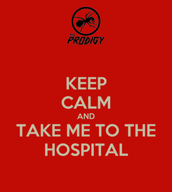 Poster: KEEP CALM AND TAKE ME TO THE HOSPITAL