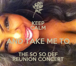 Poster: KEEP CALM AND TAKE ME TO THE SO SO DEF REUNION CONCERT