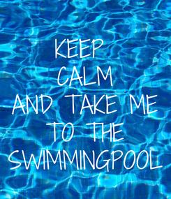 Poster: KEEP  CALM AND TAKE ME TO THE SWIMMINGPOOL
