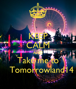 Poster: KEEP CALM AND Take me to    Tomorrowland14