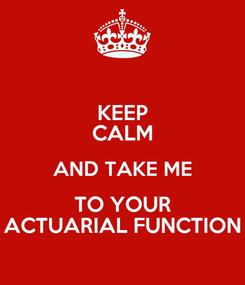 Poster: KEEP CALM AND TAKE ME TO YOUR ACTUARIAL FUNCTION
