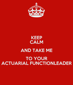 Poster: KEEP CALM AND TAKE ME TO YOUR ACTUARIAL FUNCTIONLEADER