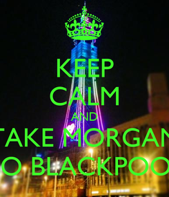 Poster: KEEP CALM AND TAKE MORGAN TO BLACKPOOL