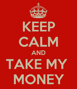 Poster: KEEP CALM AND TAKE MY  MONEY