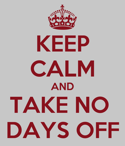 Poster: KEEP CALM AND TAKE NO  DAYS OFF