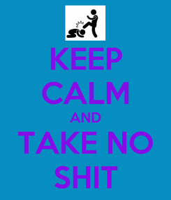 Poster: KEEP CALM AND TAKE NO SHIT